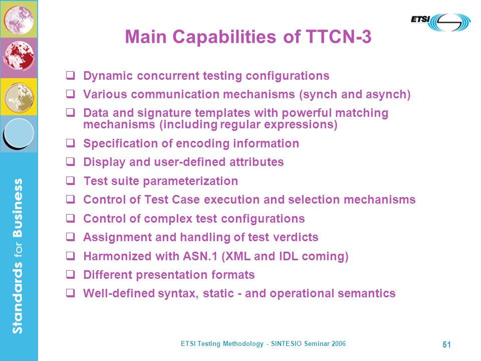 ETSI Testing Methodology - SINTESIO Seminar 2006 51 Main Capabilities of TTCN-3 Dynamic concurrent testing configurations Various communication mechan