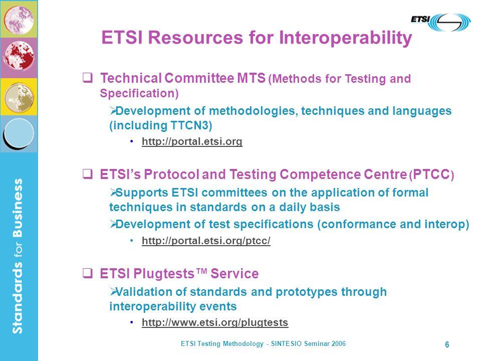ETSI Testing Methodology - SINTESIO Seminar 2006 6 Technical Committee MTS (Methods for Testing and Specification) Development of methodologies, techn