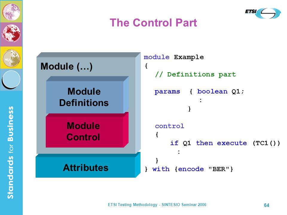 ETSI Testing Methodology - SINTESIO Seminar 2006 64 Attributes The Control Part Module (…) Module Control Module Definitions module Example { // Defin