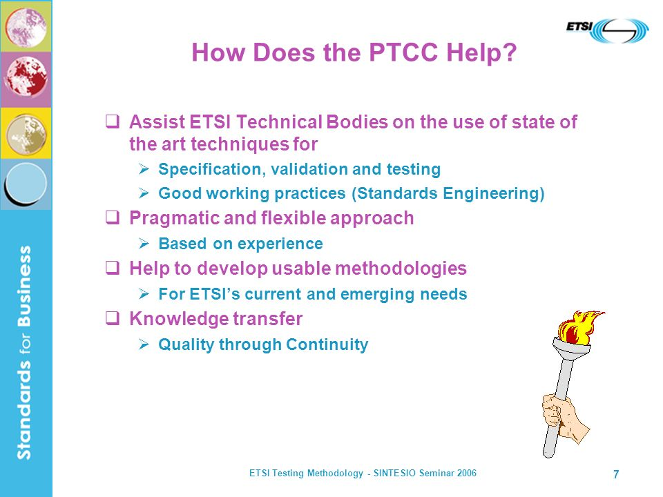 ETSI Testing Methodology - SINTESIO Seminar 2006 7 How Does the PTCC Help? Assist ETSI Technical Bodies on the use of state of the art techniques for