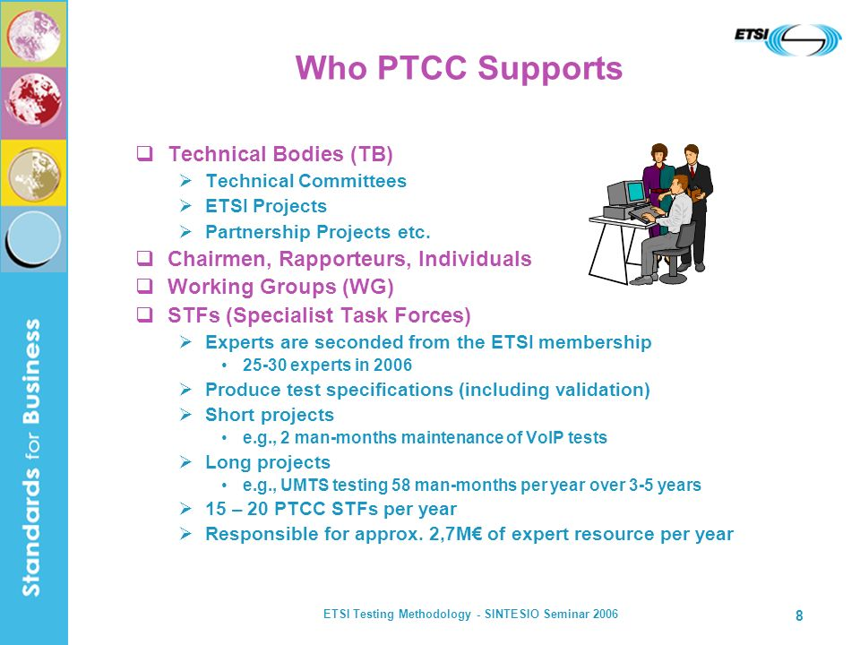 ETSI Testing Methodology - SINTESIO Seminar 2006 8 Who PTCC Supports Technical Bodies (TB) Technical Committees ETSI Projects Partnership Projects etc