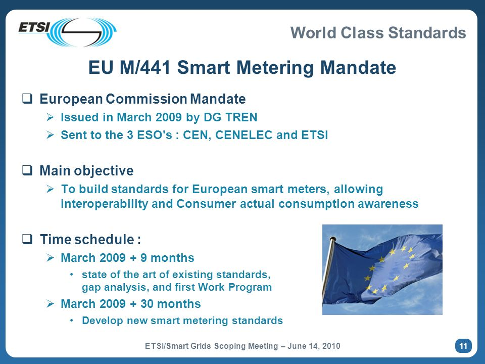 World Class Standards 12 M/441: Co-ordination Structure (level 2) Accepted mandate and responsible for standards CEN TC294 CLC TC13 CLC TC205 ETSI M2M Smart Metering Standard-making SM-CG acts as advisory group to the ESOs Helps coordinate standardisation activities Management / Organisation Standard making Working Groups Participating TCs CLC TC205 Participating TCs CEN TC294 CLC TC13 ETSI M2M 12 ETSI/Smart Grids Scoping Meeting – June 14, 2010