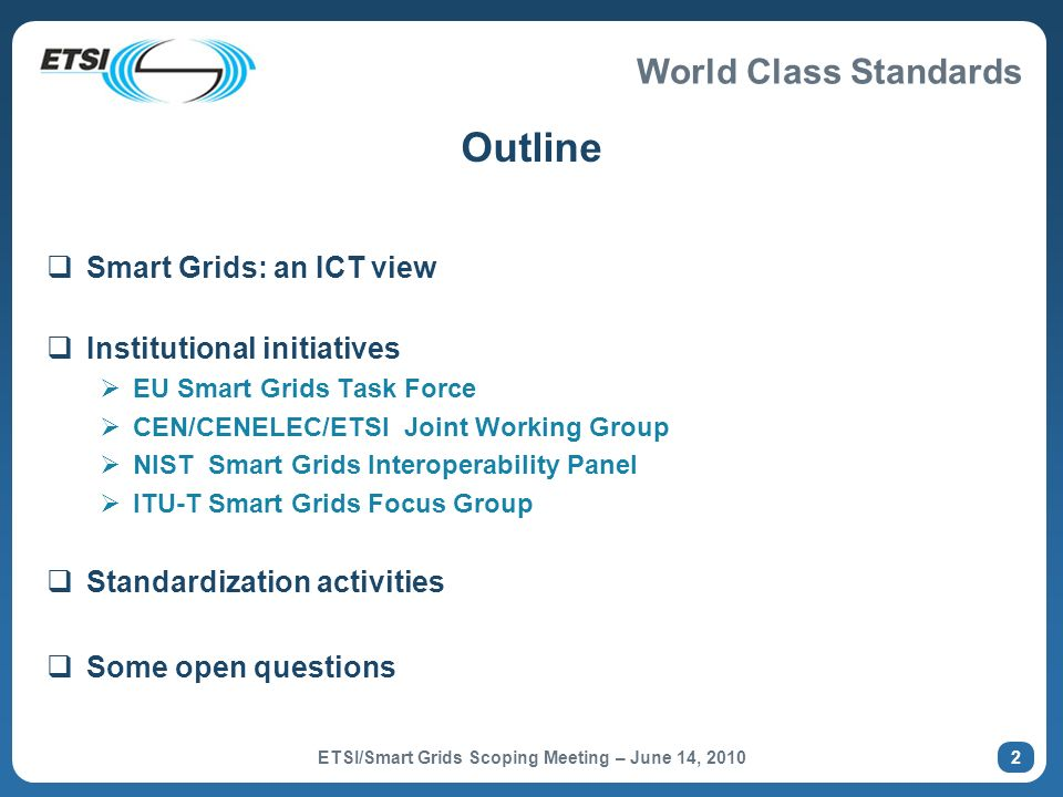 World Class Standards Outline Smart Grids: an ICT view Institutional initiatives EU Smart Grids Task Force CEN/CENELEC/ETSI Joint Working Group NIST S