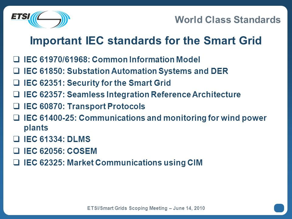 World Class Standards Some ICT actors in SG Standardization ANSI C12 suite Open and mature set of standards pertaining to smart metering for the US market.