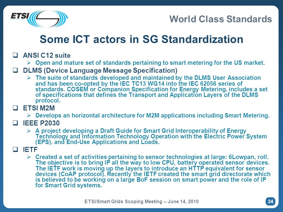 World Class Standards Some ICT actors in SG Standardization ANSI C12 suite Open and mature set of standards pertaining to smart metering for the US ma