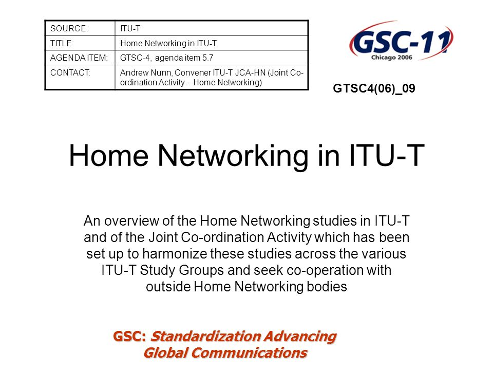 GSC: Standardization Advancing Global Communications Current Home Networking Activity in ITU-T (1/4) Question NumberTitle 8/5Home Networks 4/9Application programming interfaces (API) for advanced cable television and sound programme distribution within the scope of Study Group 9 5/9Functional requirements for a universal integrated receiver or set- top box for reception of cable television and other services