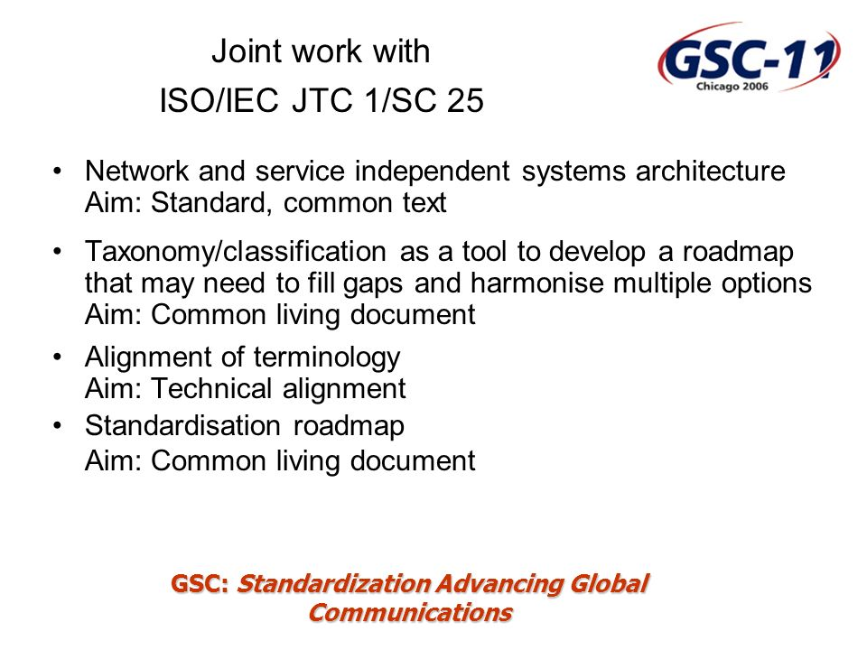 GSC: Standardization Advancing Global Communications Joint work with ISO/IEC JTC 1/SC 25 Network and service independent systems architecture Aim: Sta