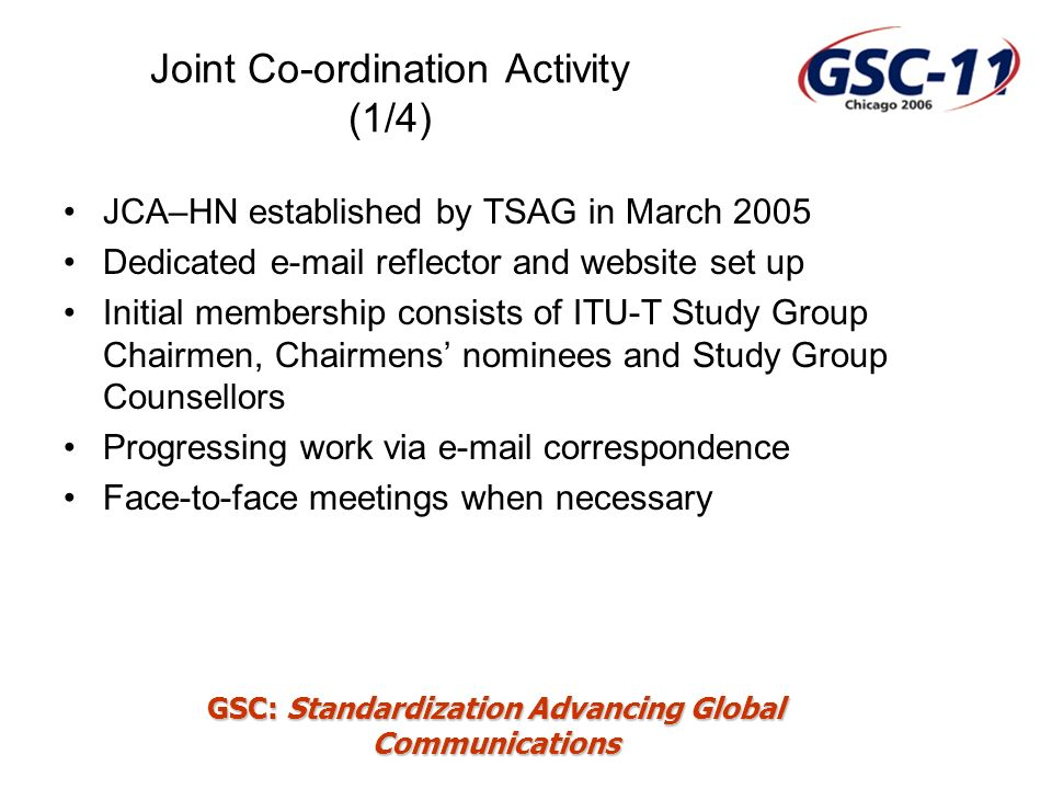 GSC: Standardization Advancing Global Communications Joint Co-ordination Activity (2/4) First meeting of JCA-HN on October 2005 reviewed ITU-T workshop Opportunities and Challenges in Home Networking The HN Workshop identified a number of issues requiring resolution, and of these the JCA-HN considered the following to be priorities: –Need for a network independent and service independent architecture –Quality of Service (QoS) –Need for spectrum allocation for Wi-Fi in the UHF television band –Need to align HN terminology between the various bodies working on Home Networking