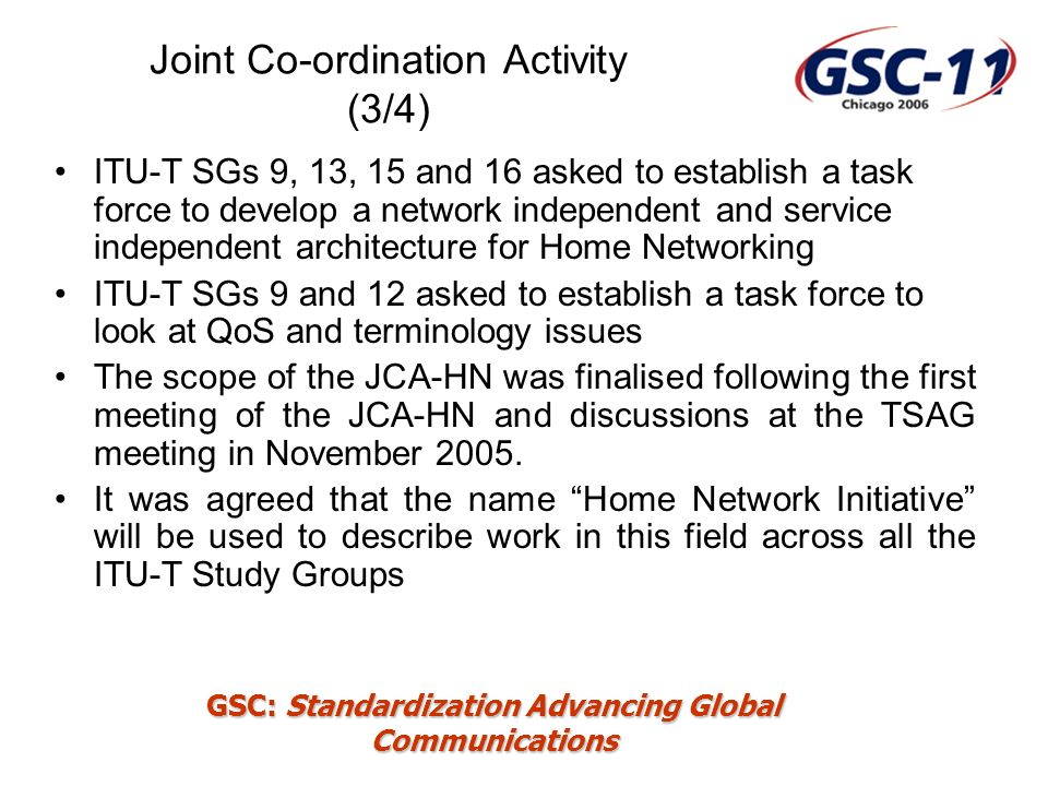 GSC: Standardization Advancing Global Communications Joint Co-ordination Activity (4/4) JCA-HN will: Co-ordinate the Home Network Initiative activity across all the relevant ITU-T Study Groups (e.g.