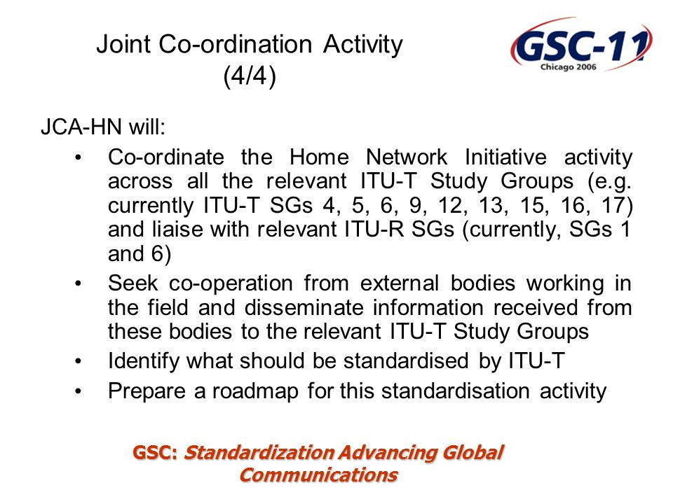 GSC: Standardization Advancing Global Communications Co-operation with outside bodies (1/2) Bodies who have agreed to co-operate with ITU-T Digital Living Network Alliance (DLNA) CE-Powerline Communication Alliance (CEPCA) DSL Forum Home Gateway Initiative HomePNA Open PLC European Research Alliance (OPERA) UPnP