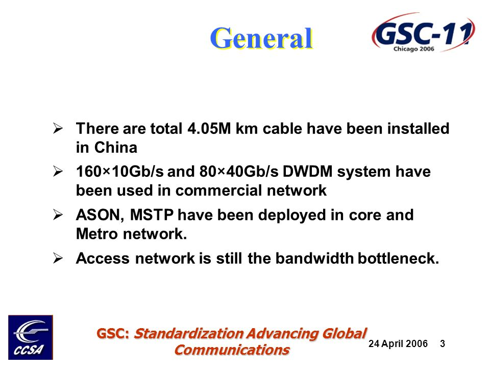 24 April 2006 24 GSC: Standardization Advancing Global Communications Fourth level standard of FTTH YD/T 981.1-1998 Optical fibre ribbon cables for access network Part1 Groove type YD/T 981.2-1998 Optical fibre ribbon cables for access network Part2 Central tube type YD/T 981.3-1998 Optical fibre ribbon cables for access network Part3 loose tube stranded type YDN 042-1997 Technical requirements of feed cables for access network 2002H15.6 Indoor fiber cable Part6: Plastic optical fiber cable YD/T 1294-2003 Technical requirement of A-PON Optical transceiver module 155Mb/s burst type 2004H153.1 Technical requirement of XPON Optical transceiver module- Part1 For APON(BPON) OLT/ONU 2004B1 Technical requirement of XPON Optical transceiver module- Part2 For EPON OLT/ONU 2004B2 Technical requirement of XPON Optical transceiver module- Part3 For GPON OLT/ONU