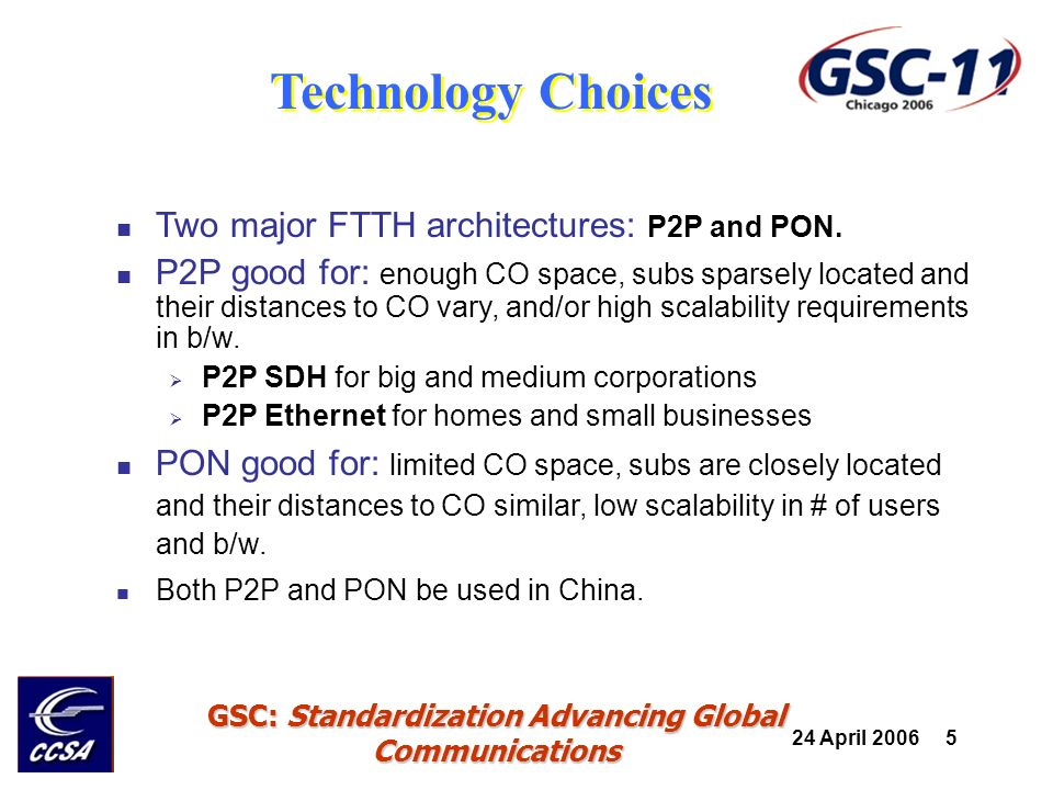 24 April 2006 6 GSC: Standardization Advancing Global Communications APON is used very less in China EPON dominates FTTH market For home and small office with high-density Provide POTS, Internet, IPTV, VOIP, and maybe CATV Cheap and easy to evolve to NGN GPON will be mainly used for FTTO For medium size corporations with high-density Provide POTS, Internet, IPTV, VOIP, leased lines Make the best use of exiting SDH network resource Technology Choices