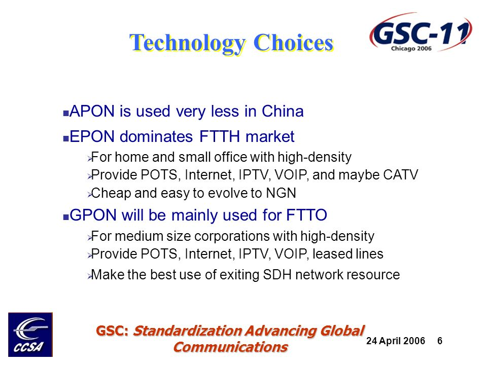 24 April 2006 17 GSC: Standardization Advancing Global Communications FTTH Applications Multiple play POTS voice: provide RJ11 interface with built-in IAD VoIP voice: provide Ethernet interface for IP phone Internet: Ethernet inteface IPTV: Ethernet interface to a STB CATV: CATV cable interface TDM leased line: E1/T1 Because of regulation restrictions, most deployments do not provide CATV IP phone is not usually provided due to its less popularity
