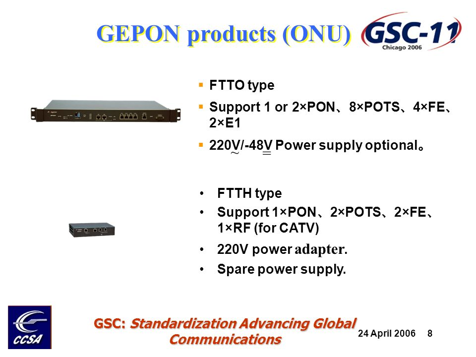 24 April 2006 8 GSC: Standardization Advancing Global Communications GEPON products (ONU) FTTH type Support 1×PON 2×POTS 2×FE 1×RF (for CATV) 220V pow