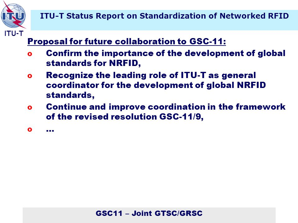 GSC11 – Joint GTSC/GRSC ITU-T Proposal for future collaboration to GSC-11: o Confirm the importance of the development of global standards for NRFID, o Recognize the leading role of ITU-T as general coordinator for the development of global NRFID standards, o Continue and improve coordination in the framework of the revised resolution GSC-11/9, o … ITU-T Status Report on Standardization of Networked RFID