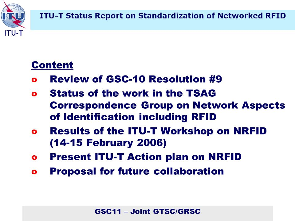 GSC11 – Joint GTSC/GRSC ITU-T Content o Review of GSC-10 Resolution #9 o Status of the work in the TSAG Correspondence Group on Network Aspects of Identification including RFID o Results of the ITU-T Workshop on NRFID (14-15 February 2006) o Present ITU-T Action plan on NRFID o Proposal for future collaboration ITU-T Status Report on Standardization of Networked RFID