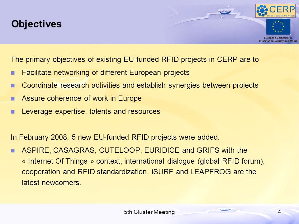 5th Cluster Meeting4 Objectives The primary objectives of existing EU-funded RFID projects in CERP are to Facilitate networking of different European projects Coordinate research activities and establish synergies between projects Assure coherence of work in Europe Leverage expertise, talents and resources In February 2008, 5 new EU-funded RFID projects were added: ASPIRE, CASAGRAS, CUTELOOP, EURIDICE and GRIFS with the « Internet Of Things » context, international dialogue (global RFID forum), cooperation and RFID standardization.