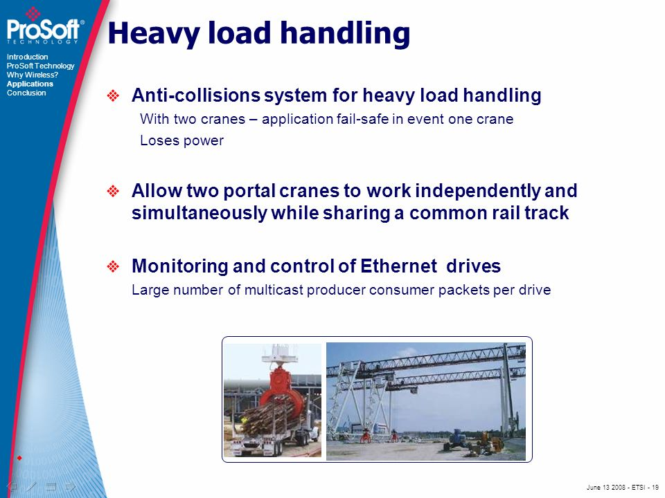 June ETSI - 19 Heavy load handling Anti-collisions system for heavy load handling With two cranes – application fail-safe in event one crane Loses power Allow two portal cranes to work independently and simultaneously while sharing a common rail track Monitoring and control of Ethernet drives Large number of multicast producer consumer packets per drive Introduction ProSoft Technology Why Wireless.