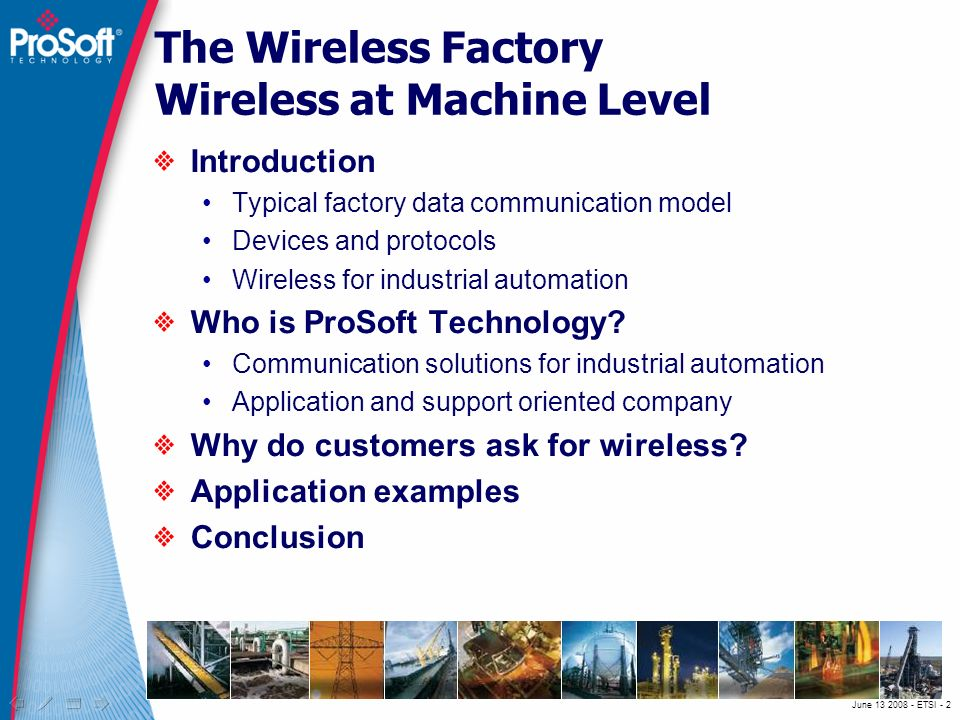 June ETSI - 2 The Wireless Factory Wireless at Machine Level Introduction Typical factory data communication model Devices and protocols Wireless for industrial automation Who is ProSoft Technology.