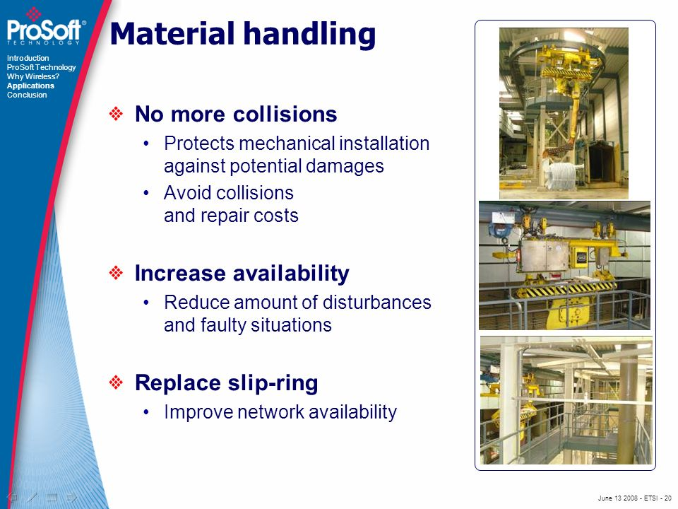 June ETSI - 20 Material handling No more collisions Protects mechanical installation against potential damages Avoid collisions and repair costs Increase availability Reduce amount of disturbances and faulty situations Replace slip-ring Improve network availability Introduction ProSoft Technology Why Wireless.