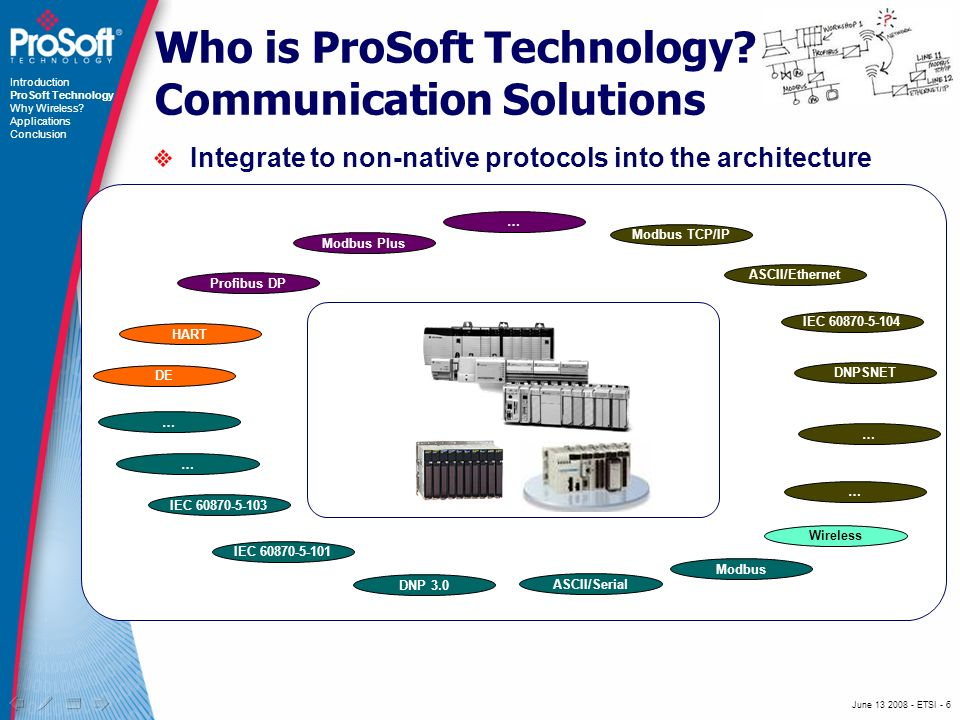 June 13 2008 - ETSI - 7 Communication Solutions for industrial automation Where Automation Connects More than 20 years of experience Industrial Automation Industrial Protocols Industrial Wireless In partnership with Rockwell Automation, Schneider Electric and other automation and process control leaders Introduction ProSoft Technology Why Wireless.