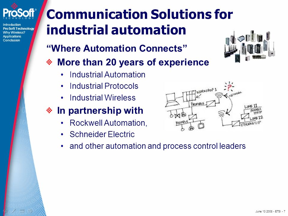 June ETSI - 7 Communication Solutions for industrial automation Where Automation Connects More than 20 years of experience Industrial Automation Industrial Protocols Industrial Wireless In partnership with Rockwell Automation, Schneider Electric and other automation and process control leaders Introduction ProSoft Technology Why Wireless.