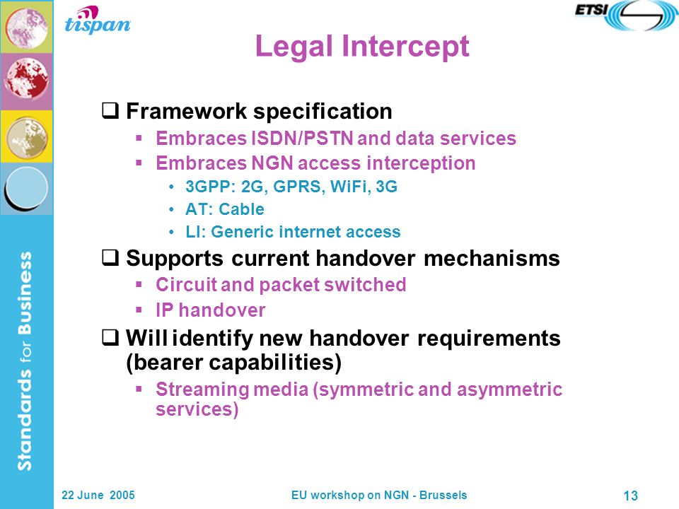 22 June 2005EU workshop on NGN - Brussels 13 Legal Intercept Framework specification Embraces ISDN/PSTN and data services Embraces NGN access interception 3GPP: 2G, GPRS, WiFi, 3G AT: Cable LI: Generic internet access Supports current handover mechanisms Circuit and packet switched IP handover Will identify new handover requirements (bearer capabilities) Streaming media (symmetric and asymmetric services)