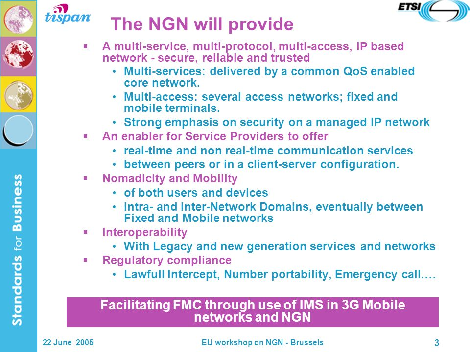 22 June 2005EU workshop on NGN - Brussels 3 The NGN will provide A multi-service, multi-protocol, multi-access, IP based network - secure, reliable and trusted Multi-services: delivered by a common QoS enabled core network.