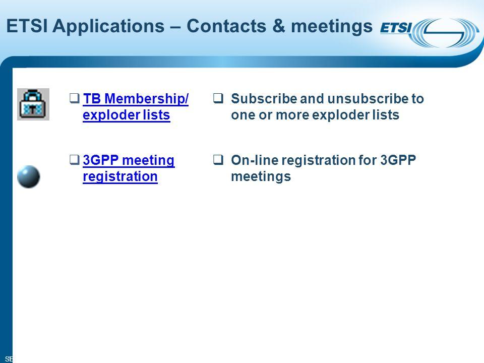 SEM02-10 7 TB Membership/ exploder lists TB Membership/ exploder lists Subscribe and unsubscribe to one or more exploder lists 3GPP meeting registration 3GPP meeting registration On-line registration for 3GPP meetings ETSI Applications – Contacts & meetings