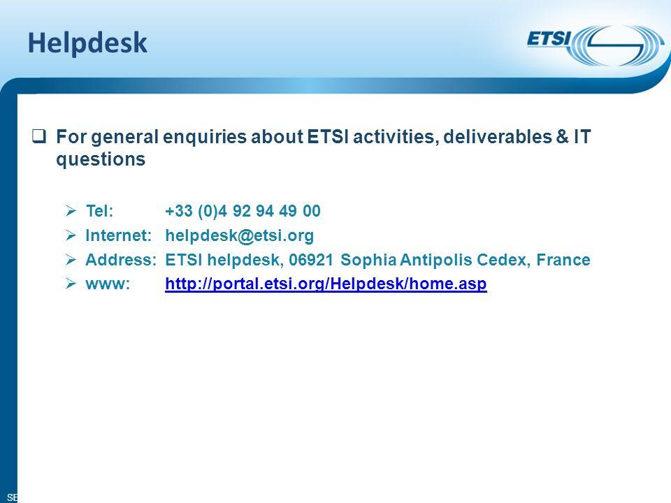 SEM02-10 Helpdesk 9 For general enquiries about ETSI activities, deliverables & IT questions Tel: +33 (0)4 92 94 49 00 Internet: helpdesk@etsi.org Address: ETSI helpdesk, 06921 Sophia Antipolis Cedex, France www: http://portal.etsi.org/Helpdesk/home.asphttp://portal.etsi.org/Helpdesk/home.asp