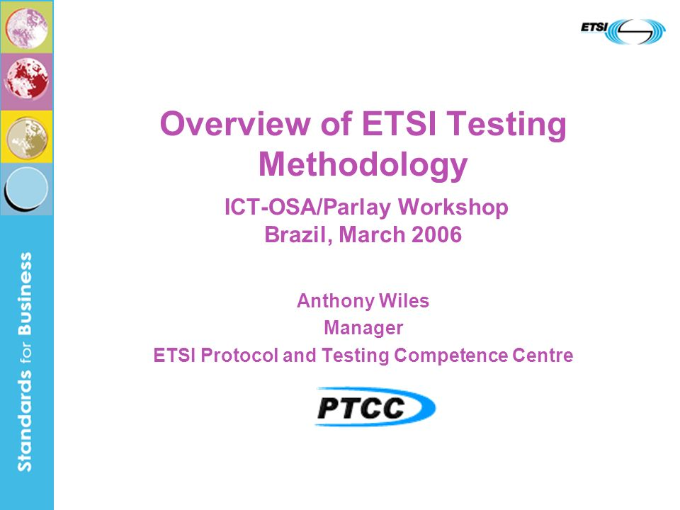 Overview of ETSI Testing Methodology ICT-OSA/Parlay Workshop Brazil, March 2006 Anthony Wiles Manager ETSI Protocol and Testing Competence Centre