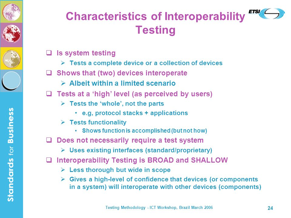 Testing Methodology - ICT Workshop, Brazil March 2006 24 Characteristics of Interoperability Testing Is system testing Tests a complete device or a co
