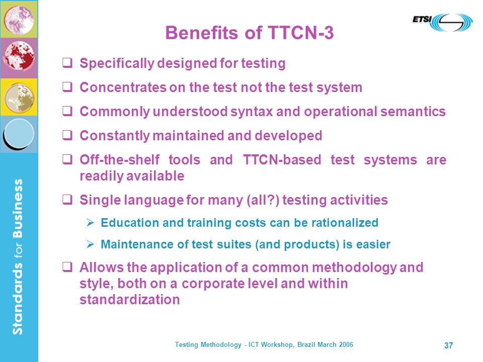 Testing Methodology - ICT Workshop, Brazil March 2006 37 Benefits of TTCN-3 Specifically designed for testing Concentrates on the test not the test sy