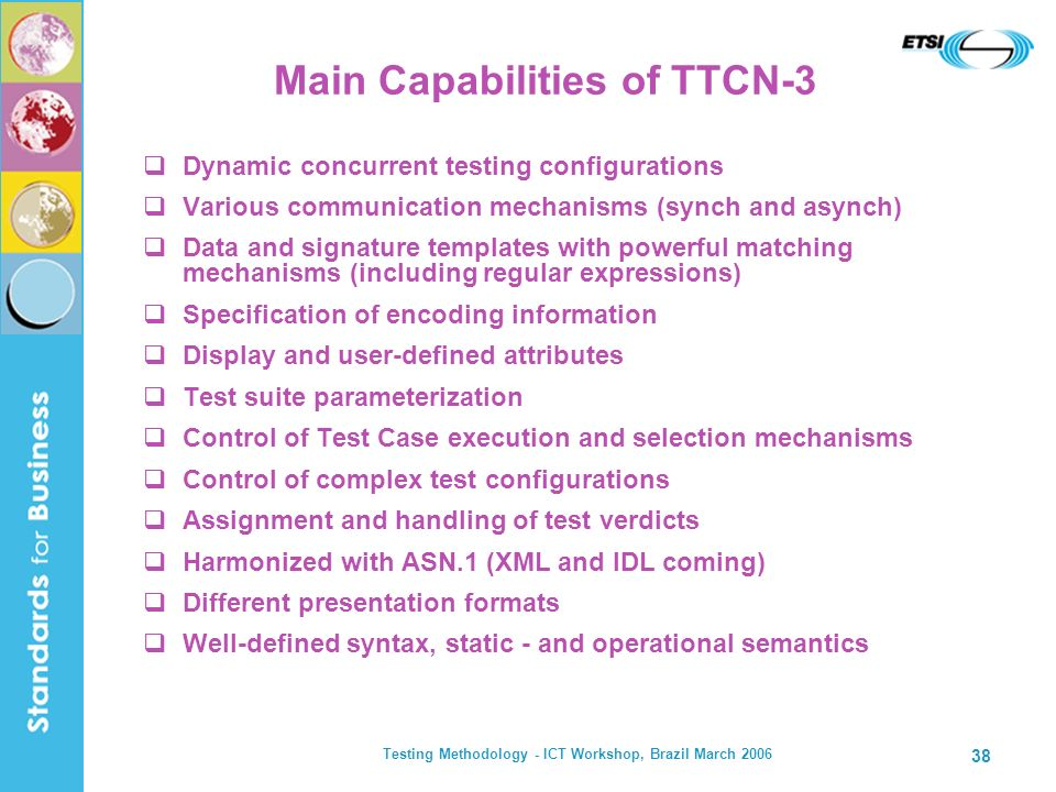 Testing Methodology - ICT Workshop, Brazil March 2006 38 Main Capabilities of TTCN-3 Dynamic concurrent testing configurations Various communication m