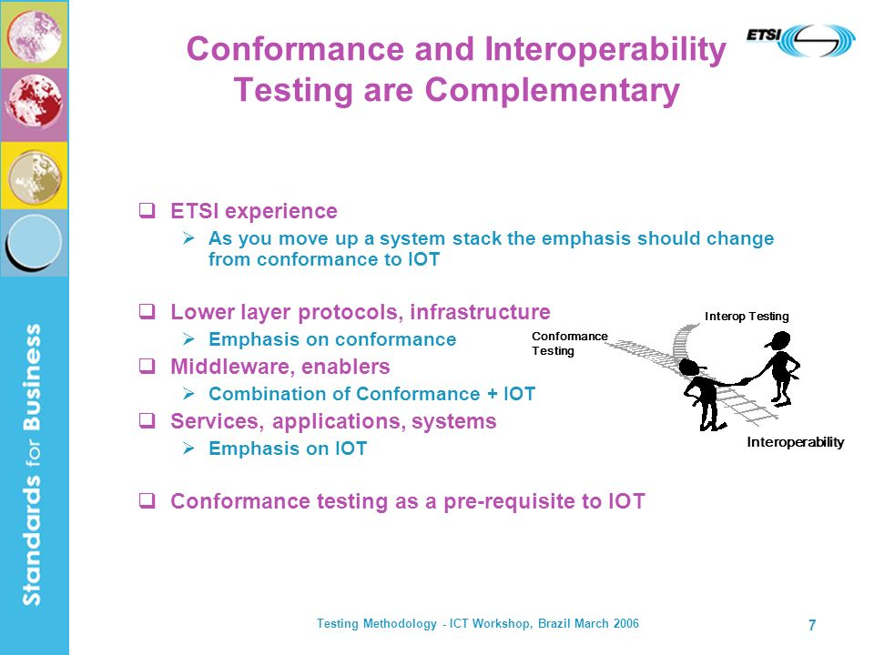 Testing Methodology - ICT Workshop, Brazil March 2006 7 Conformance and Interoperability Testing are Complementary ETSI experience As you move up a sy