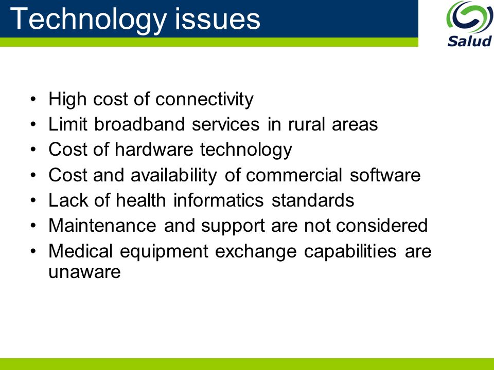 Technology issues High cost of connectivity Limit broadband services in rural areas Cost of hardware technology Cost and availability of commercial software Lack of health informatics standards Maintenance and support are not considered Medical equipment exchange capabilities are unaware