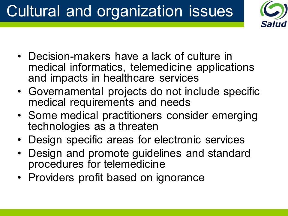 Cultural and organization issues Decision-makers have a lack of culture in medical informatics, telemedicine applications and impacts in healthcare services Governamental projects do not include specific medical requirements and needs Some medical practitioners consider emerging technologies as a threaten Design specific areas for electronic services Design and promote guidelines and standard procedures for telemedicine Providers profit based on ignorance