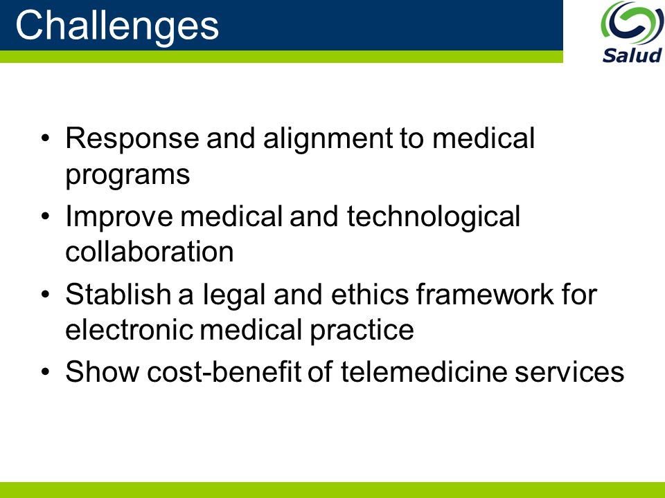 Challenges Response and alignment to medical programs Improve medical and technological collaboration Stablish a legal and ethics framework for electronic medical practice Show cost-benefit of telemedicine services