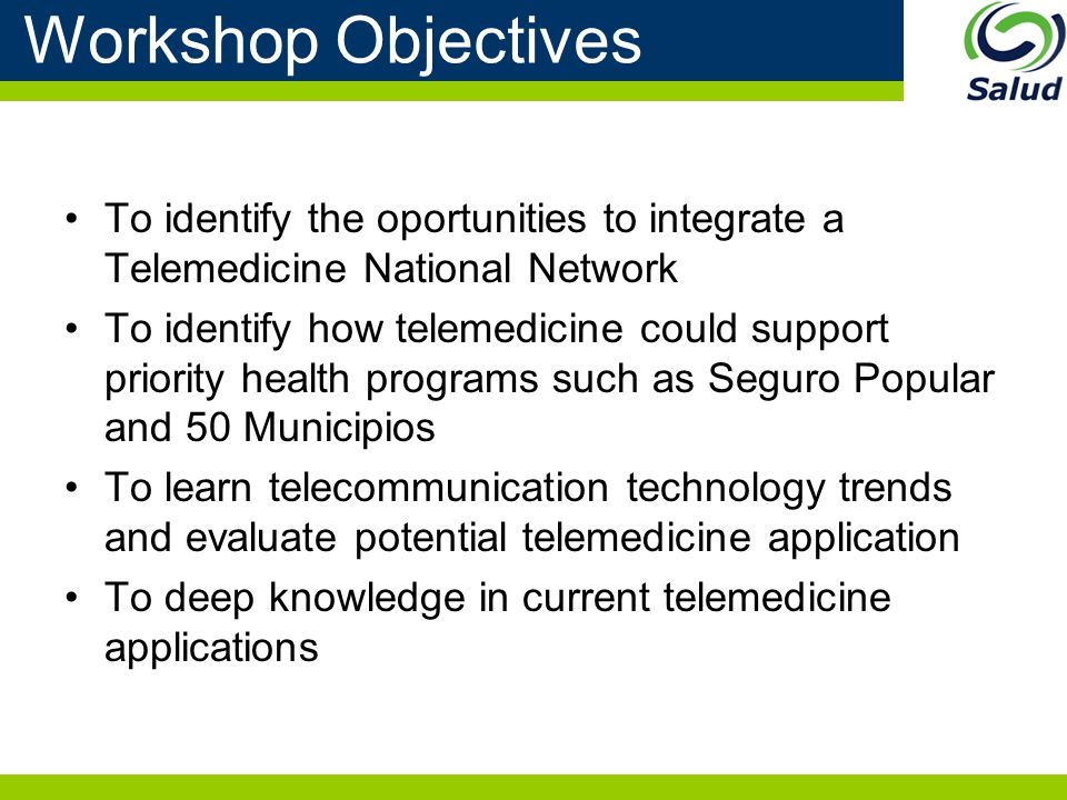 Workshop Objectives To identify the oportunities to integrate a Telemedicine National Network To identify how telemedicine could support priority health programs such as Seguro Popular and 50 Municipios To learn telecommunication technology trends and evaluate potential telemedicine application To deep knowledge in current telemedicine applications