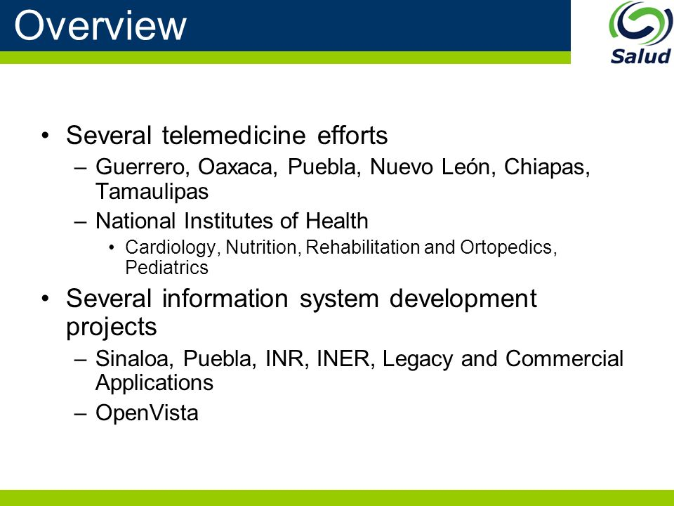 Overview Several telemedicine efforts –Guerrero, Oaxaca, Puebla, Nuevo León, Chiapas, Tamaulipas –National Institutes of Health Cardiology, Nutrition, Rehabilitation and Ortopedics, Pediatrics Several information system development projects –Sinaloa, Puebla, INR, INER, Legacy and Commercial Applications –OpenVista
