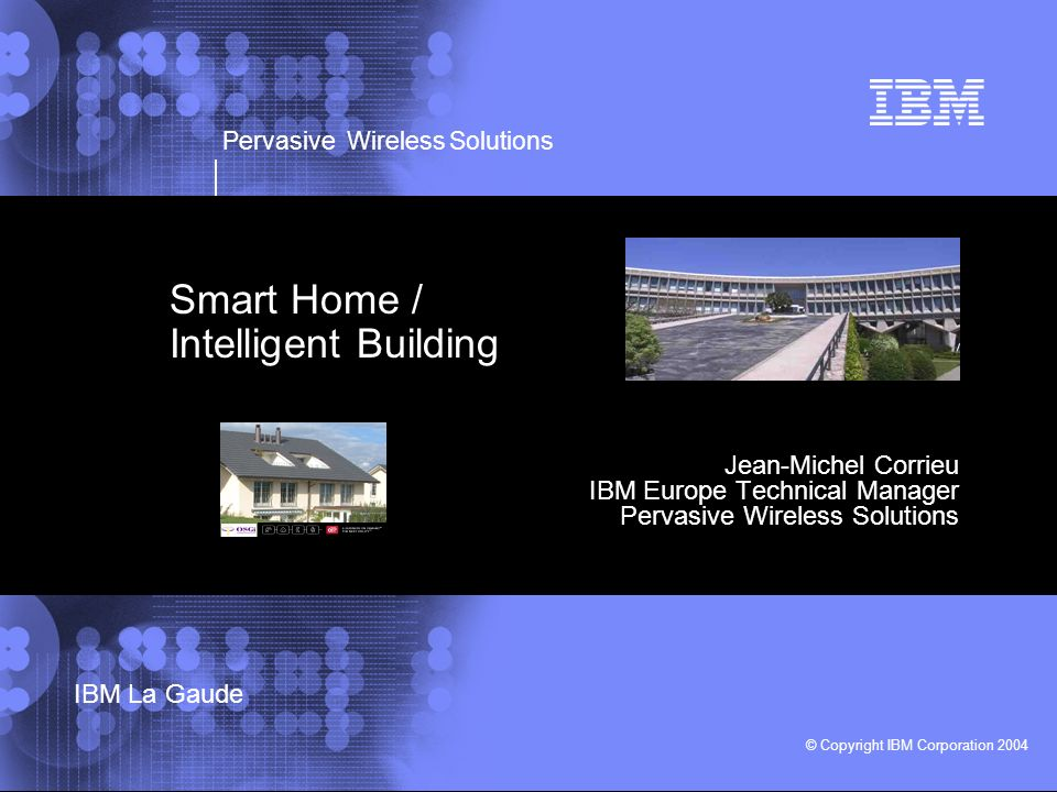 Pervasive Wireless Solutions © Copyright IBM Corporation 2004 IBM La Gaude Smart Home / Intelligent Building Jean-Michel Corrieu IBM Europe Technical Manager Pervasive Wireless Solutions