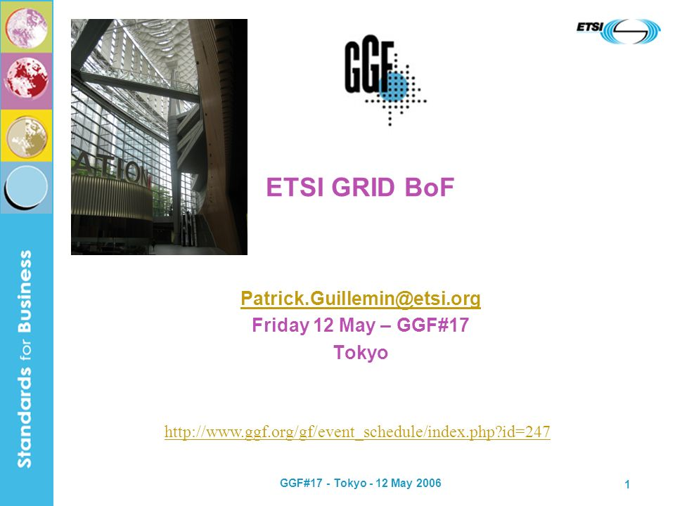 GGF#17 - Tokyo - 12 May 2006 1 ETSI GRID BoF Patrick.Guillemin@etsi.org Friday 12 May – GGF#17 Tokyo http://www.ggf.org/gf/event_schedule/index.php id=247