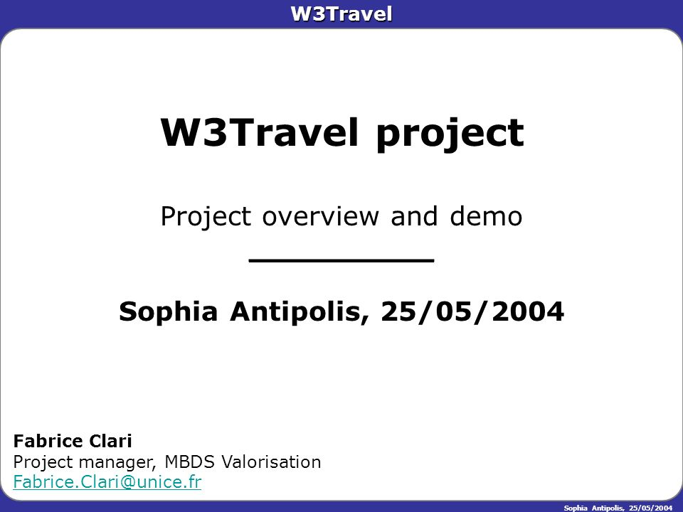 W3Travel Sophia Antipolis, 25/05/2004 W3Travel project Project overview and demo __________ Sophia Antipolis, 25/05/2004 Fabrice Clari Project manager, MBDS Valorisation