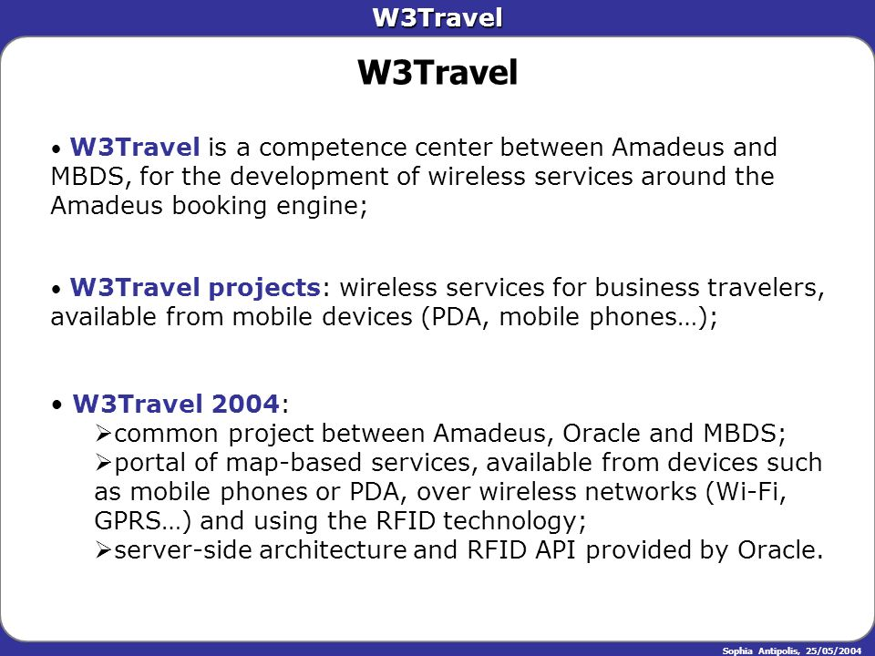 W3Travel Sophia Antipolis, 25/05/2004 W3Travel is a competence center between Amadeus and MBDS, for the development of wireless services around the Am