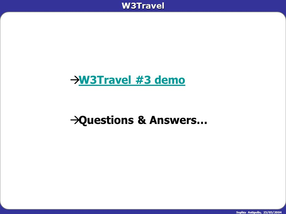 W3Travel Sophia Antipolis, 25/05/2004 W3Travel #3 demo W3Travel #3 demoW3Travel #3 demoW3Travel #3 demo Questions & Answers… Questions & Answers…