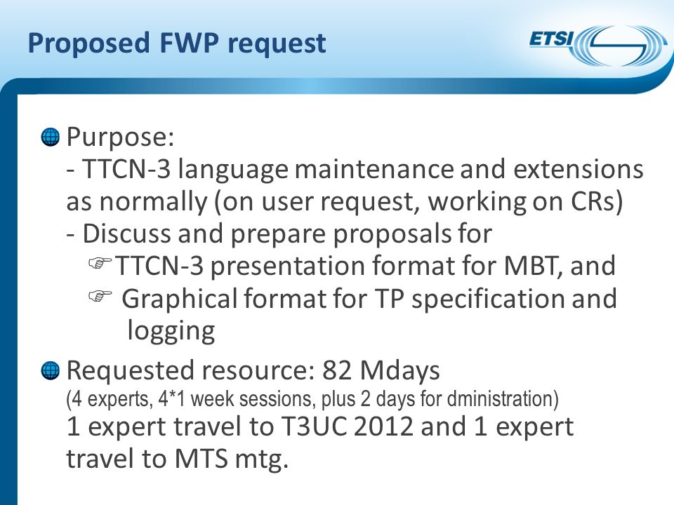 Proposed FWP request Purpose: - TTCN-3 language maintenance and extensions as normally (on user request, working on CRs) - Discuss and prepare proposals for TTCN-3 presentation format for MBT, and Graphical format for TP specification and logging Requested resource: 82 Mdays (4 experts, 4*1 week sessions, plus 2 days for dministration) 1 expert travel to T3UC 2012 and 1 expert travel to MTS mtg.