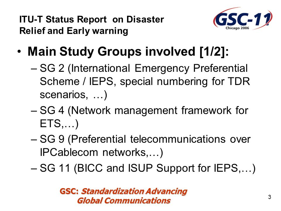 GSC: Standardization Advancing Global Communications 3 Main Study Groups involved [1/2]: –SG 2 (International Emergency Preferential Scheme / IEPS, special numbering for TDR scenarios, …) –SG 4 (Network management framework for ETS,…) –SG 9 (Preferential telecommunications over IPCablecom networks,…) –SG 11 (BICC and ISUP Support for IEPS,…) ITU-T Status Report on Disaster Relief and Early warning