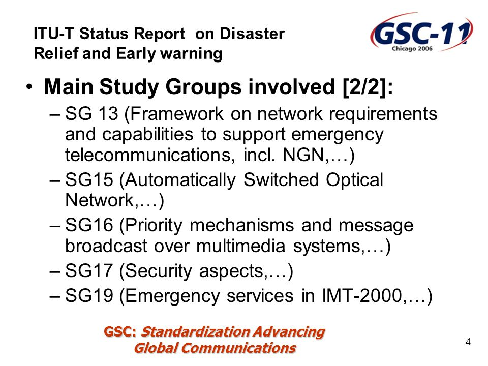 GSC: Standardization Advancing Global Communications 4 Main Study Groups involved [2/2]: –SG 13 (Framework on network requirements and capabilities to