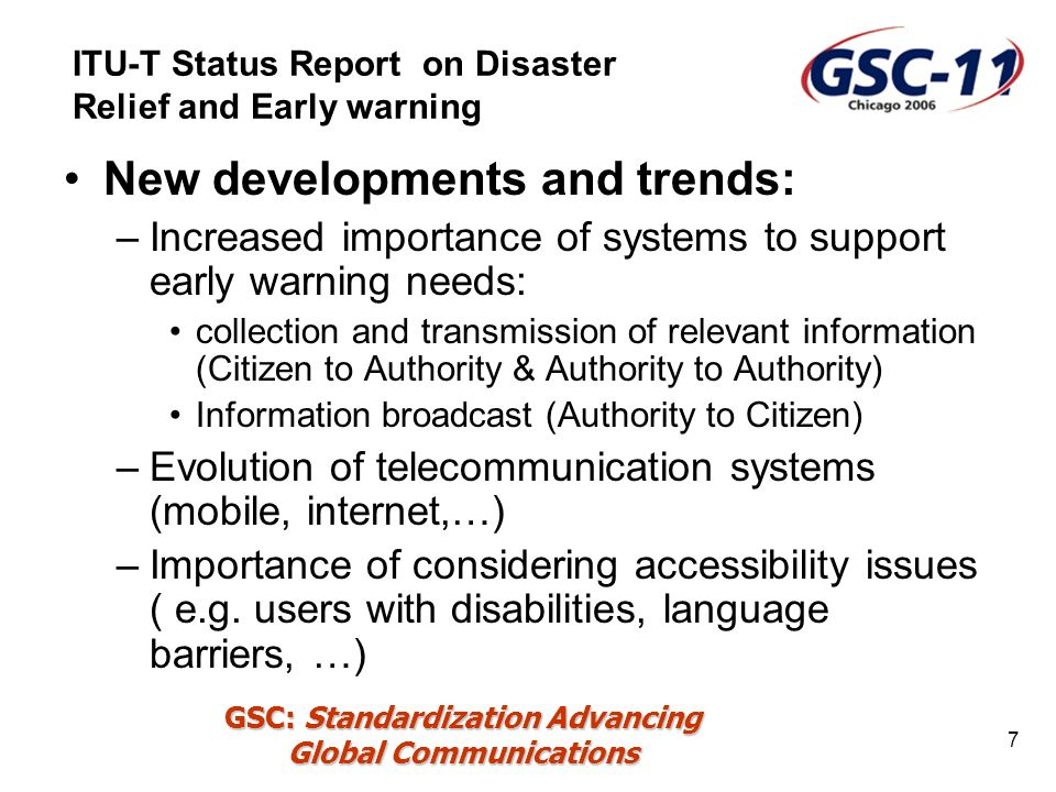 GSC: Standardization Advancing Global Communications 7 New developments and trends: –Increased importance of systems to support early warning needs: collection and transmission of relevant information (Citizen to Authority & Authority to Authority) Information broadcast (Authority to Citizen) –Evolution of telecommunication systems (mobile, internet,…) –Importance of considering accessibility issues ( e.g.