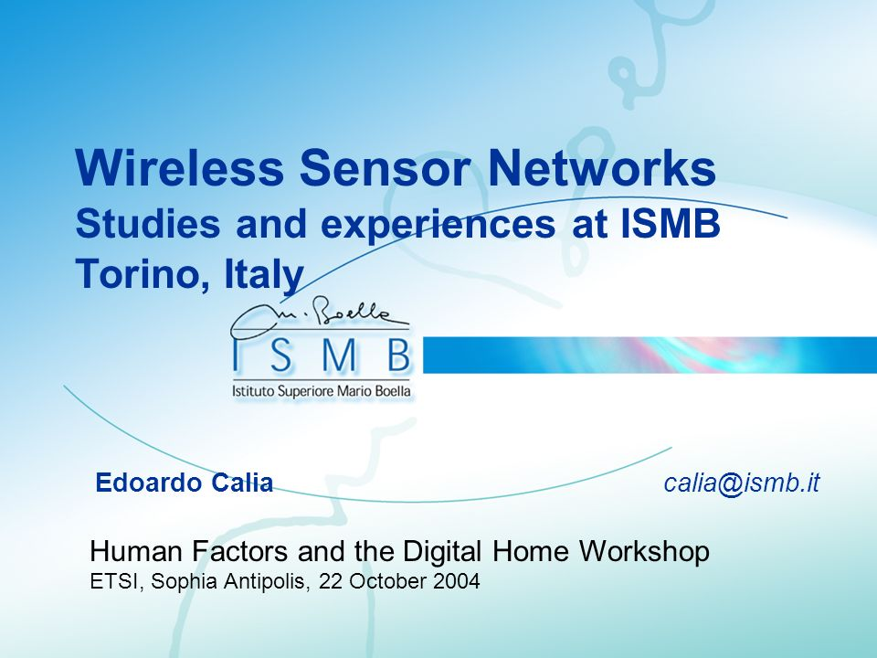 Wireless Sensor Networks Studies and experiences at ISMB Torino, Italy Edoardo Calia calia@ismb.it Human Factors and the Digital Home Workshop ETSI, S